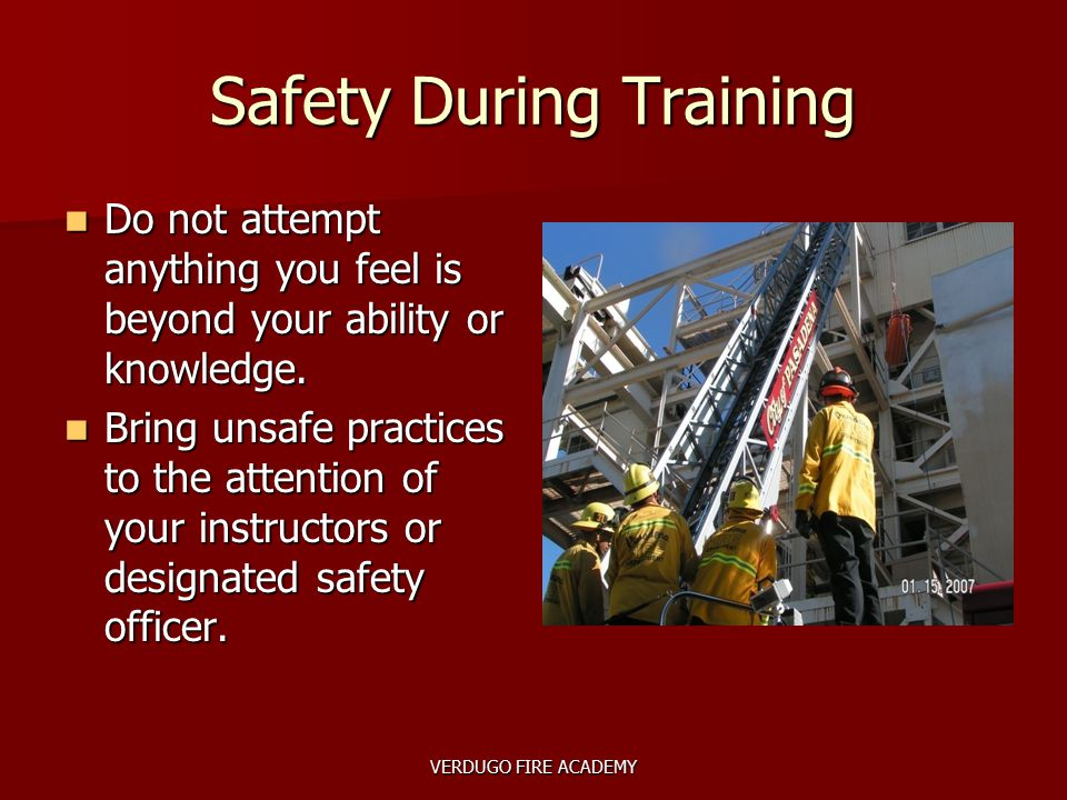 VERDUGO FIRE ACADEMY Safety During Training Do not attempt anything you feel is beyond your ability or knowledge. Do not attempt anything you feel is