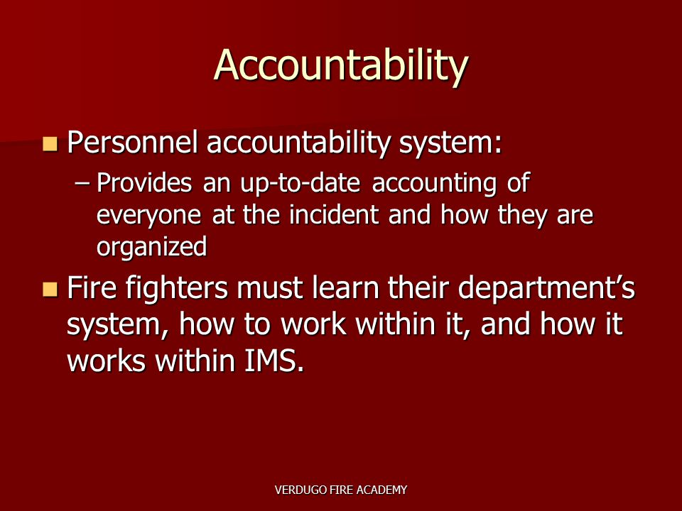VERDUGO FIRE ACADEMY Accountability Personnel accountability system: Personnel accountability system: –Provides an up-to-date accounting of everyone a