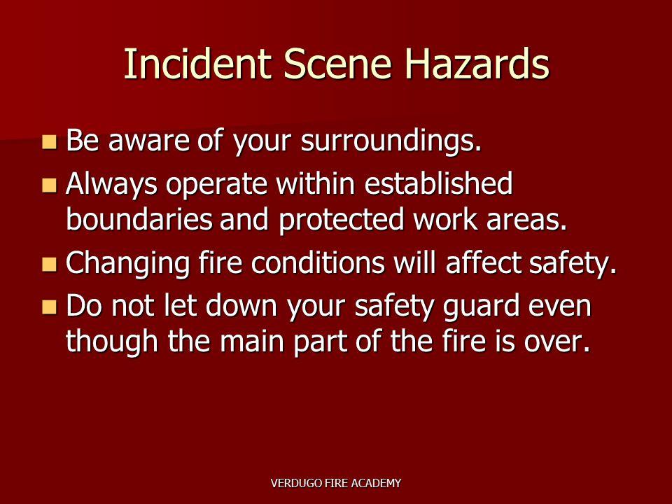 VERDUGO FIRE ACADEMY Incident Scene Hazards Be aware of your surroundings. Be aware of your surroundings. Always operate within established boundaries