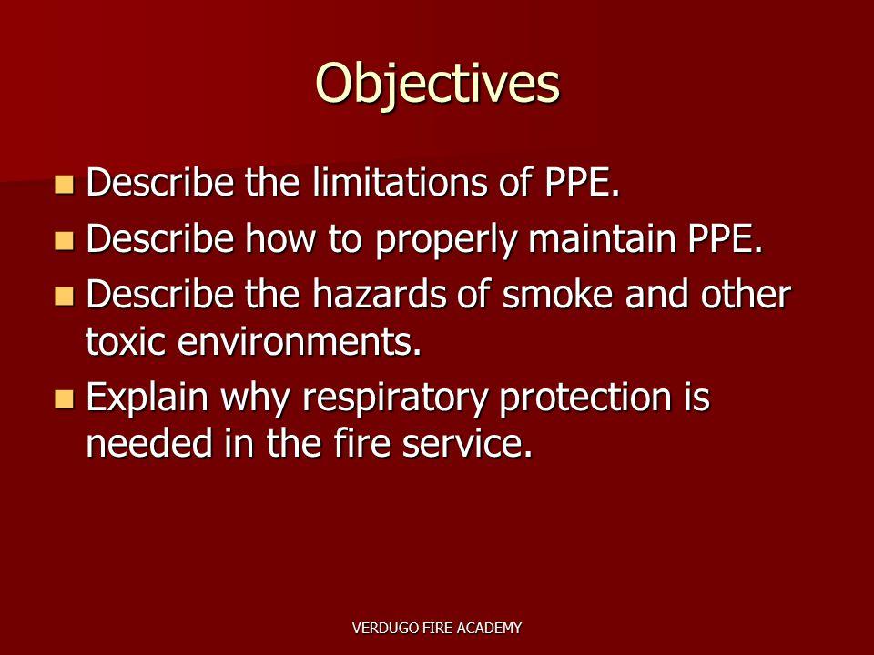 VERDUGO FIRE ACADEMY Objectives Describe the limitations of PPE. Describe the limitations of PPE. Describe how to properly maintain PPE. Describe how