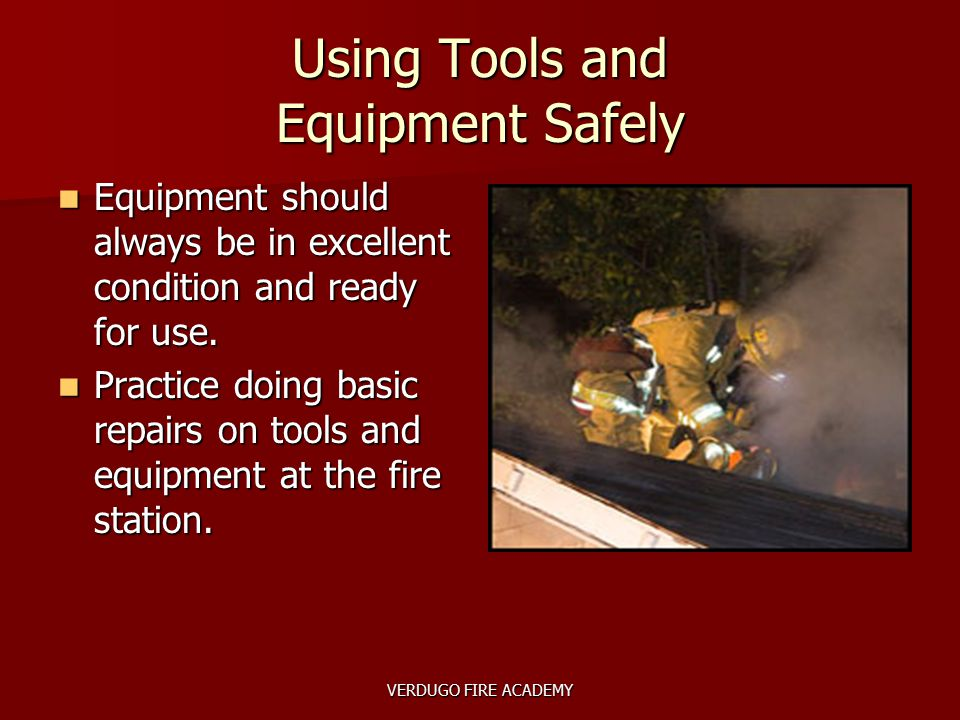 VERDUGO FIRE ACADEMY Using Tools and Equipment Safely Equipment should always be in excellent condition and ready for use. Equipment should always be