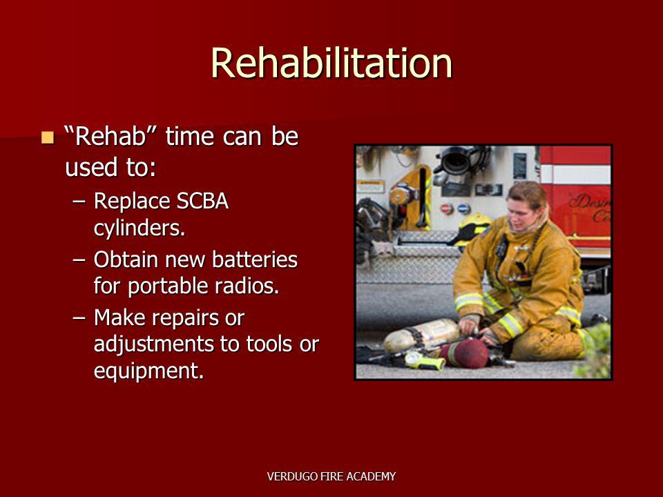 "VERDUGO FIRE ACADEMY Rehabilitation ""Rehab"" time can be used to: ""Rehab"" time can be used to: –Replace SCBA cylinders. –Obtain new batteries for porta"