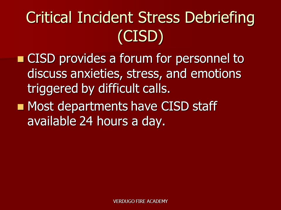 VERDUGO FIRE ACADEMY Critical Incident Stress Debriefing (CISD) CISD provides a forum for personnel to discuss anxieties, stress, and emotions trigger