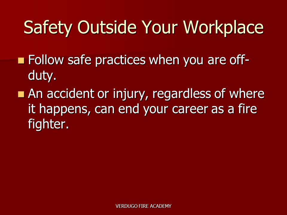 VERDUGO FIRE ACADEMY Safety Outside Your Workplace Follow safe practices when you are off- duty. Follow safe practices when you are off- duty. An acci