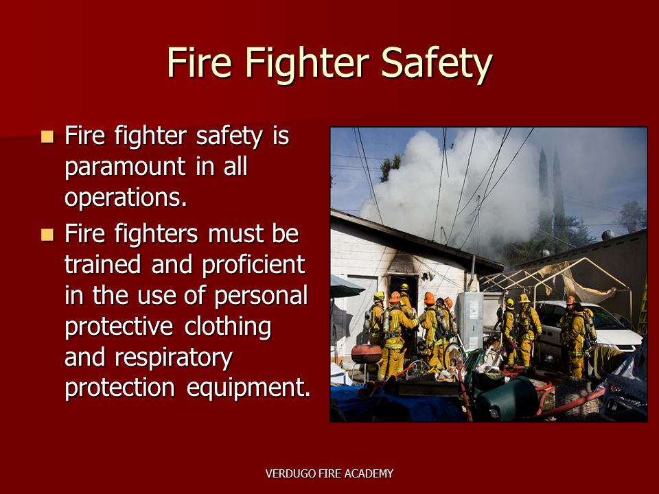 VERDUGO FIRE ACADEMY Fire Fighter Safety Fire fighter safety is paramount in all operations. Fire fighter safety is paramount in all operations. Fire