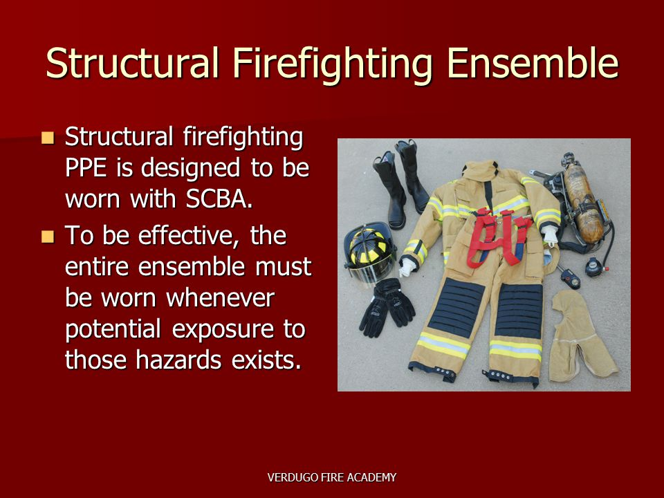 VERDUGO FIRE ACADEMY Structural Firefighting Ensemble Structural firefighting PPE is designed to be worn with SCBA. Structural firefighting PPE is des
