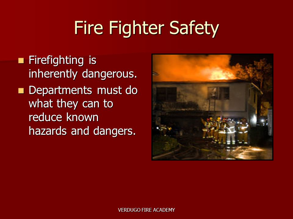 VERDUGO FIRE ACADEMY Fire Fighter Safety Firefighting is inherently dangerous. Firefighting is inherently dangerous. Departments must do what they can