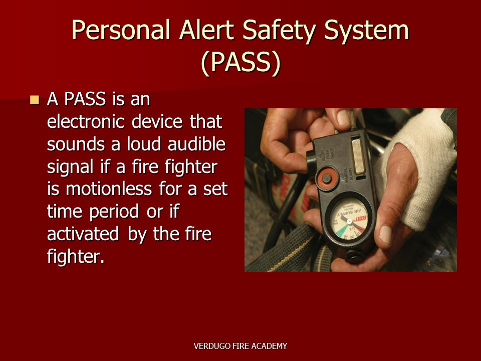 VERDUGO FIRE ACADEMY Personal Alert Safety System (PASS) A PASS is an electronic device that sounds a loud audible signal if a fire fighter is motionl