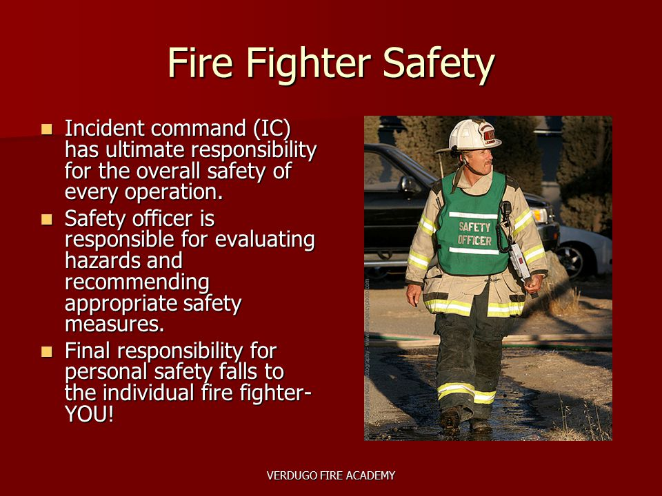 VERDUGO FIRE ACADEMY Fire Fighter Safety Incident command (IC) has ultimate responsibility for the overall safety of every operation. Incident command
