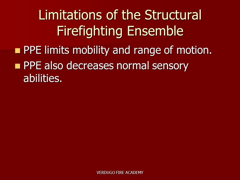 VERDUGO FIRE ACADEMY Limitations of the Structural Firefighting Ensemble PPE limits mobility and range of motion. PPE limits mobility and range of mot