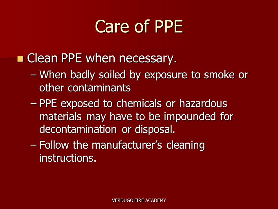 VERDUGO FIRE ACADEMY Care of PPE Clean PPE when necessary. Clean PPE when necessary. –When badly soiled by exposure to smoke or other contaminants –PP