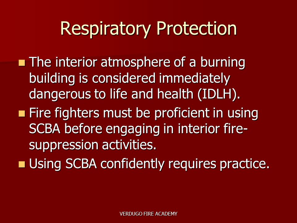 VERDUGO FIRE ACADEMY Respiratory Protection The interior atmosphere of a burning building is considered immediately dangerous to life and health (IDLH