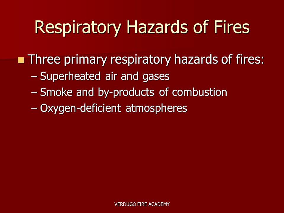 VERDUGO FIRE ACADEMY Respiratory Hazards of Fires Three primary respiratory hazards of fires: Three primary respiratory hazards of fires: –Superheated