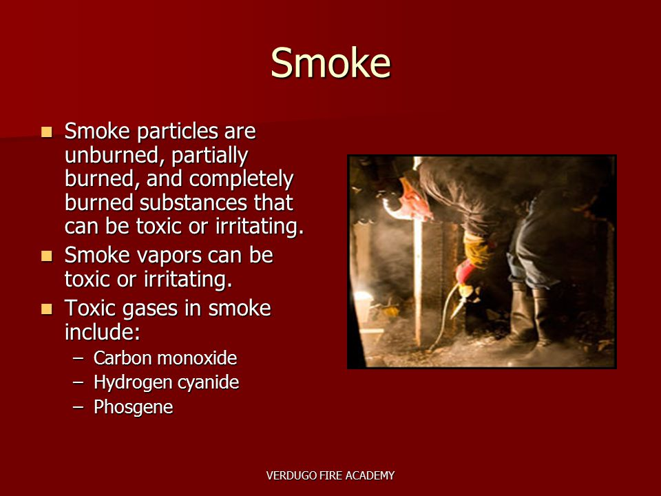 VERDUGO FIRE ACADEMY Smoke Smoke particles are unburned, partially burned, and completely burned substances that can be toxic or irritating. Smoke par