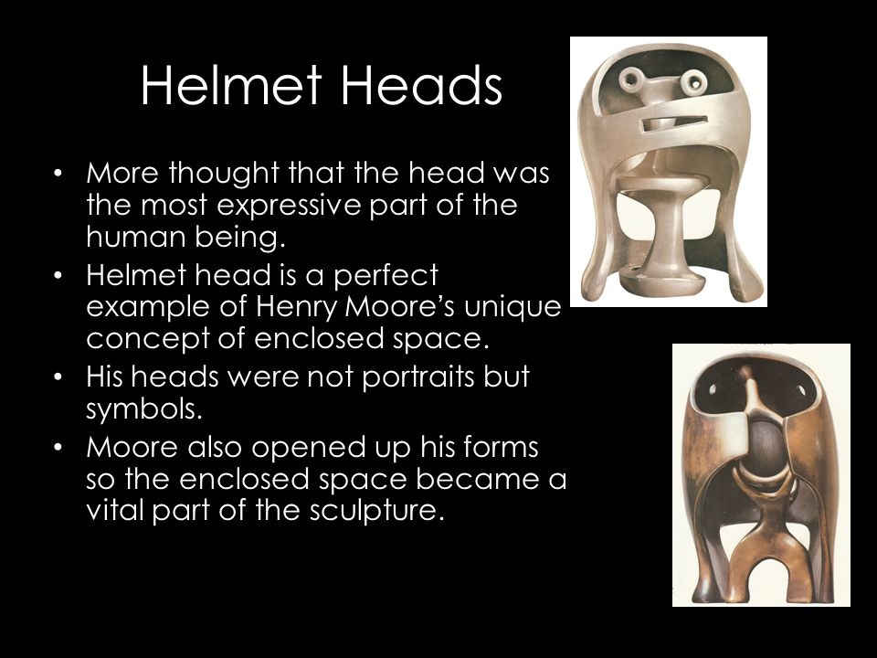 Helmet Heads More thought that the head was the most expressive part of the human being. Helmet head is a perfect example of Henry Moore's unique conc