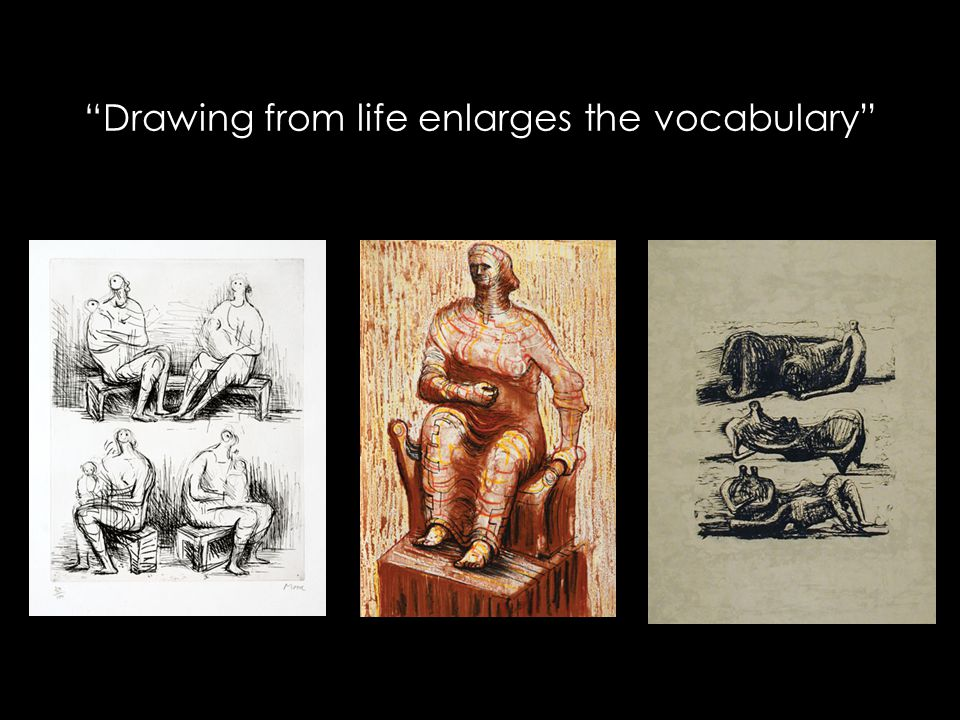 """Drawing from life enlarges the vocabulary"""