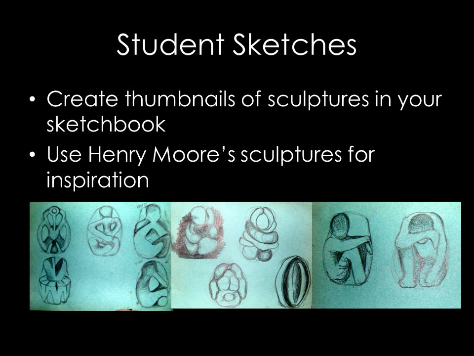 Student Sketches Create thumbnails of sculptures in your sketchbook Use Henry Moore's sculptures for inspiration
