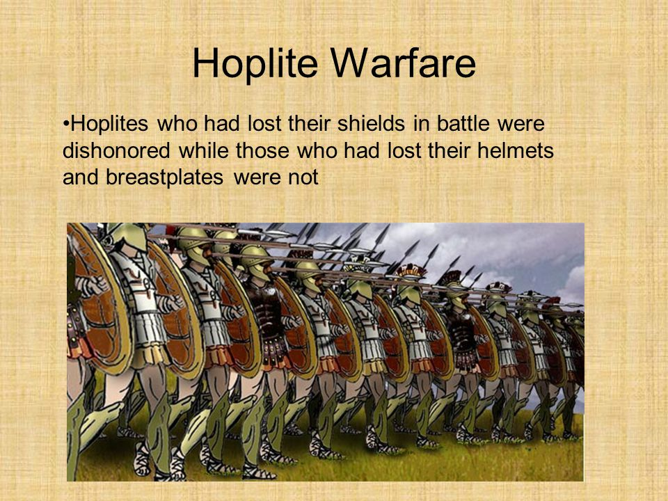 Hoplite Warfare Hoplites who had lost their shields in battle were dishonored while those who had lost their helmets and breastplates were not