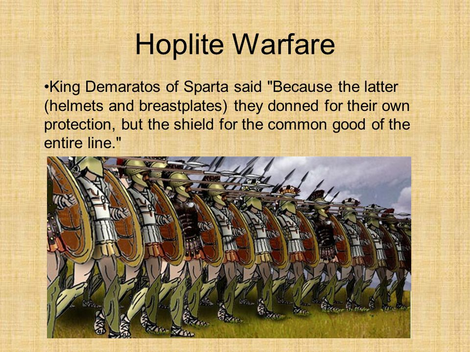 Hoplite Warfare King Demaratos of Sparta said Because the latter (helmets and breastplates) they donned for their own protection, but the shield for the common good of the entire line.