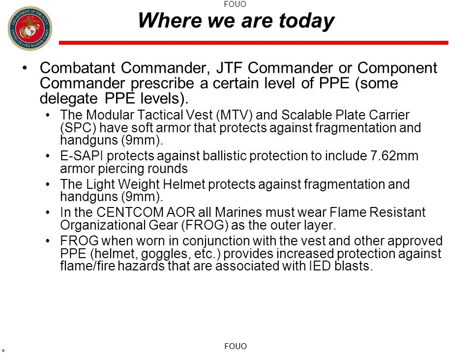 FOUO @ Where we are today Combatant Commander, JTF Commander or Component Commander prescribe a certain level of PPE (some delegate PPE levels).