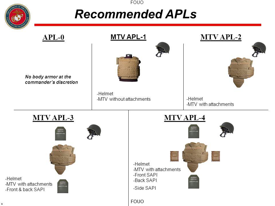 FOUO @ APL-0 MTV APL-2 MTV APL-3MTV APL-4 Recommended APLs MTV APL-1 -Helmet -MTV without attachments -Helmet -MTV with attachments -Helmet -MTV with attachments -Front & back SAPI -Helmet -MTV with attachments -Front SAPI -Back SAPI -Side SAPI No body armor at the commander's discretion