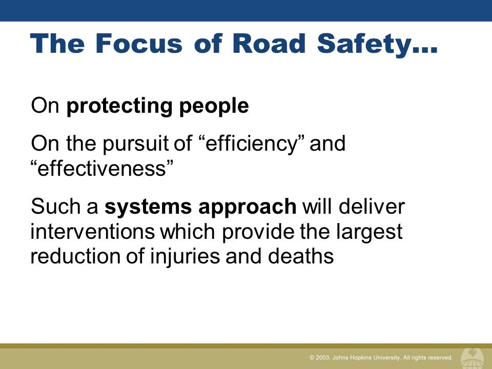 The Focus of Road Safety… On protecting people On the pursuit of efficiency and effectiveness Such a systems approach will deliver interventions which provide the largest reduction of injuries and deaths