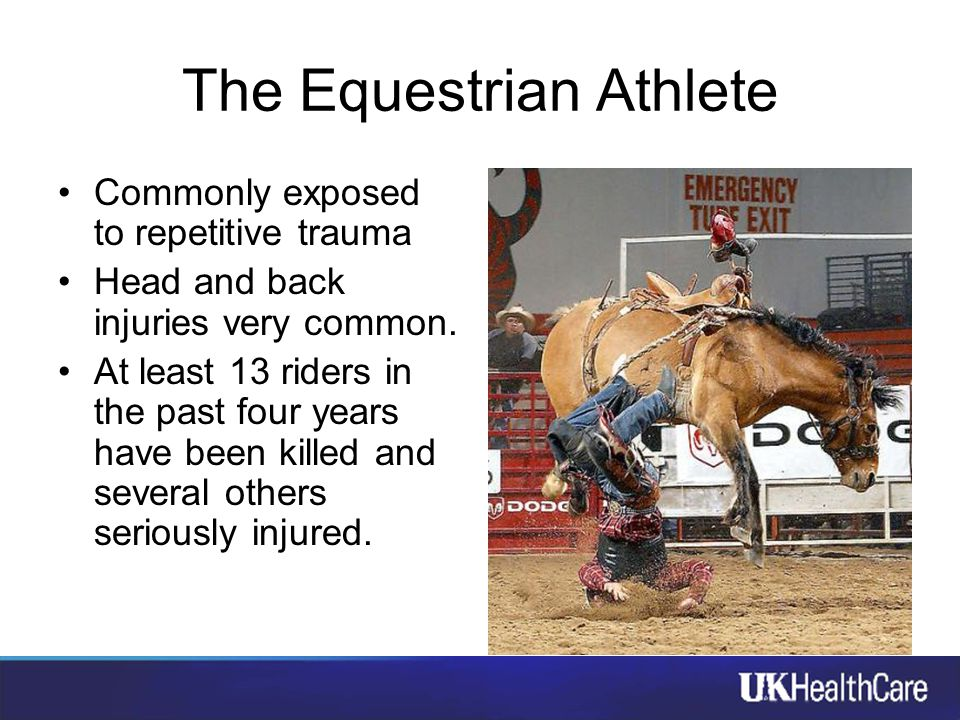 The Equestrian Athlete Commonly exposed to repetitive trauma Head and back injuries very common. At least 13 riders in the past four years have been k