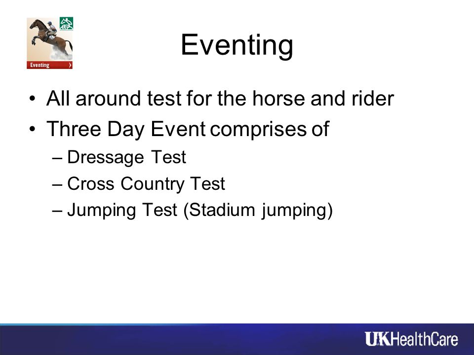 Eventing All around test for the horse and rider Three Day Event comprises of –Dressage Test –Cross Country Test –Jumping Test (Stadium jumping)