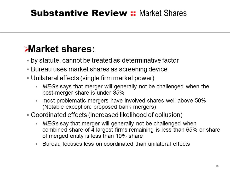 10 Substantive Review :: Market Shares  Market shares:  by statute, cannot be treated as determinative factor  Bureau uses market shares as screening device  Unilateral effects (single firm market power)  MEGs says that merger will generally not be challenged when the post-merger share is under 35%  most problematic mergers have involved shares well above 50% (Notable exception: proposed bank mergers)  Coordinated effects (increased likelihood of collusion)  MEGs say that merger will generally not be challenged when combined share of 4 largest firms remaining is less than 65% or share of merged entity is less than 10% share  Bureau focuses less on coordinated than unilateral effects