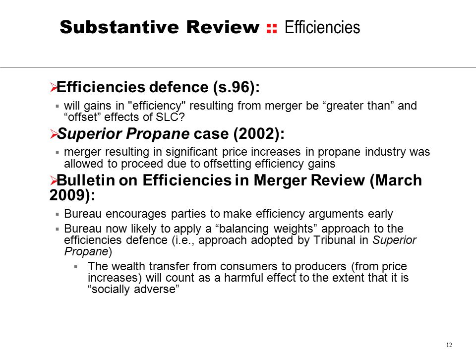 12 Substantive Review :: Efficiencies  Efficiencies defence (s.96):  will gains in efficiency resulting from merger be greater than and offset effects of SLC.