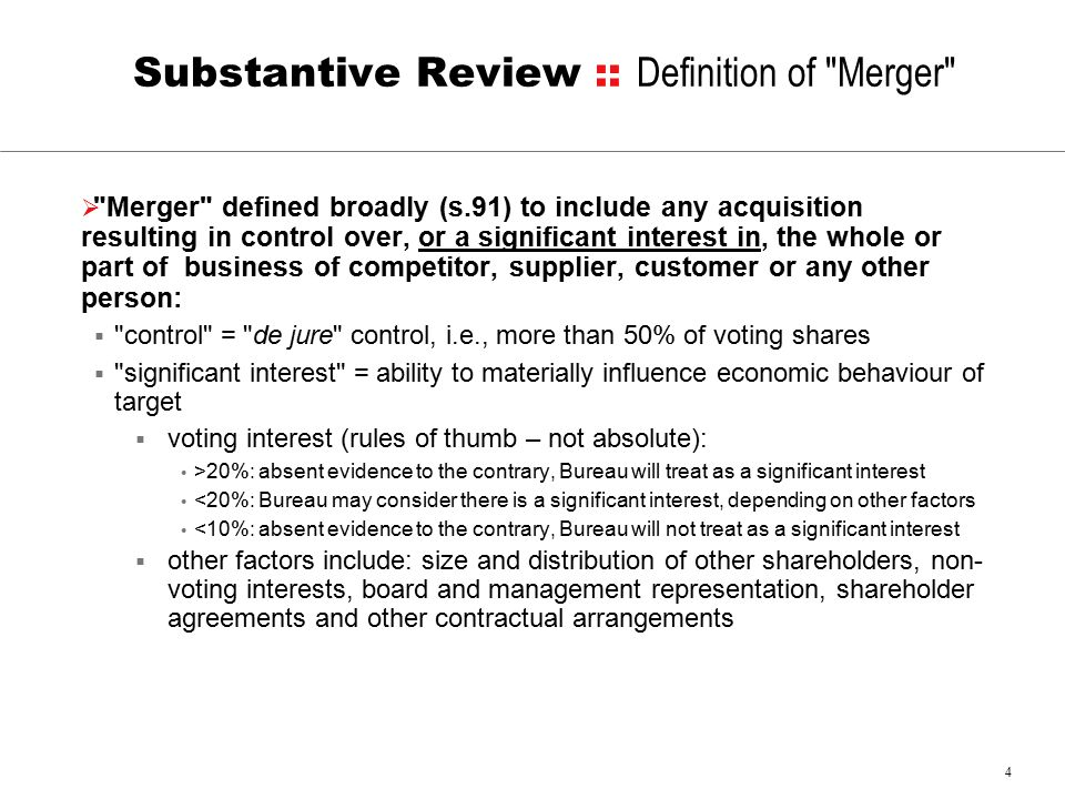 4 Substantive Review :: Definition of Merger  Merger defined broadly (s.91) to include any acquisition resulting in control over, or a significant interest in, the whole or part of business of competitor, supplier, customer or any other person:  control = de jure control, i.e., more than 50% of voting shares  significant interest = ability to materially influence economic behaviour of target  voting interest (rules of thumb – not absolute): >20%: absent evidence to the contrary, Bureau will treat as a significant interest <20%: Bureau may consider there is a significant interest, depending on other factors <10%: absent evidence to the contrary, Bureau will not treat as a significant interest  other factors include: size and distribution of other shareholders, non- voting interests, board and management representation, shareholder agreements and other contractual arrangements