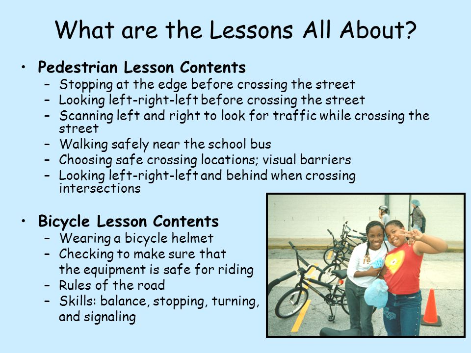 What are the Lessons All About? Pedestrian Lesson Contents –Stopping at the edge before crossing the street –Looking left-right-left before crossing t