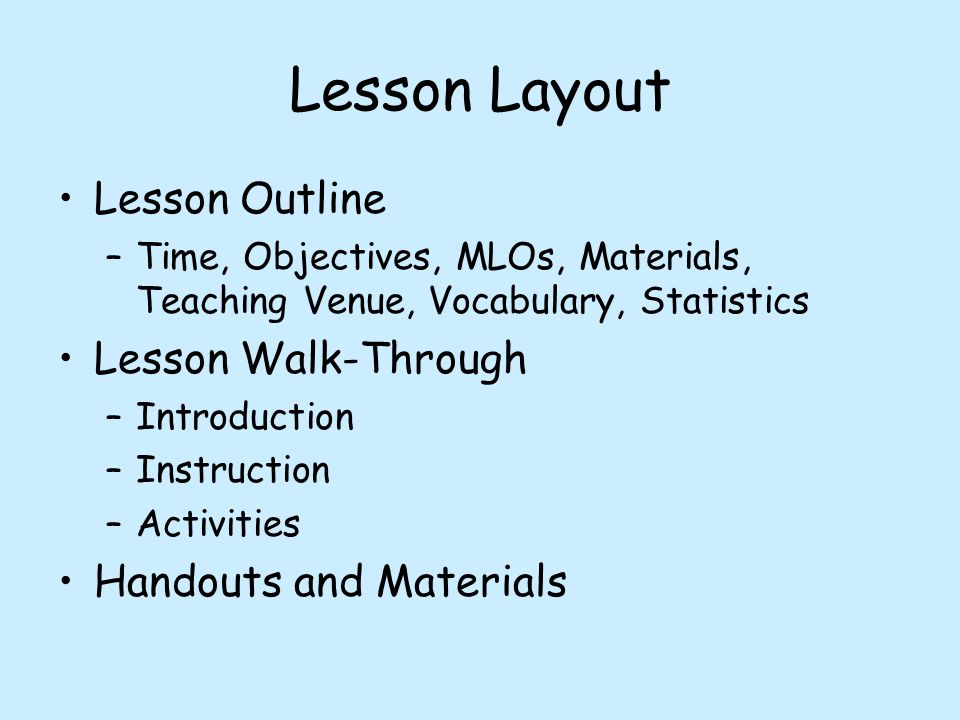 Lesson Layout Lesson Outline –Time, Objectives, MLOs, Materials, Teaching Venue, Vocabulary, Statistics Lesson Walk-Through –Introduction –Instruction –Activities Handouts and Materials