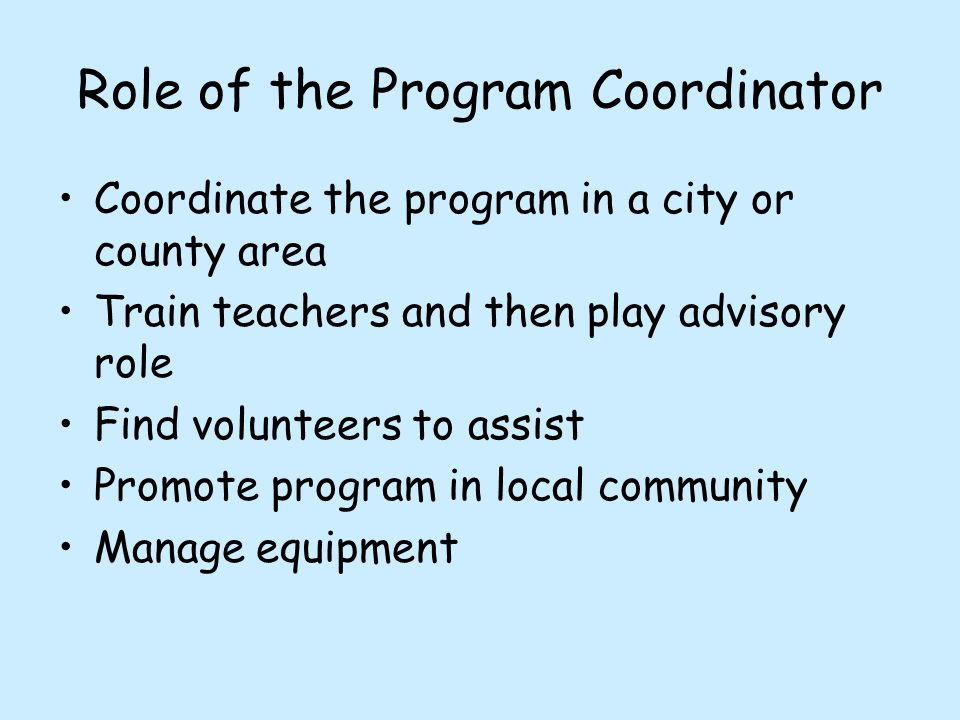 Coordinate the program in a city or county area Train teachers and then play advisory role Find volunteers to assist Promote program in local communit