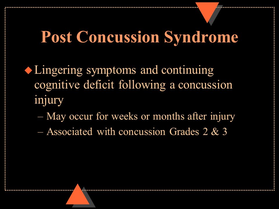 Post Concussion Syndrome u Lingering symptoms and continuing cognitive deficit following a concussion injury –May occur for weeks or months after injury –Associated with concussion Grades 2 & 3