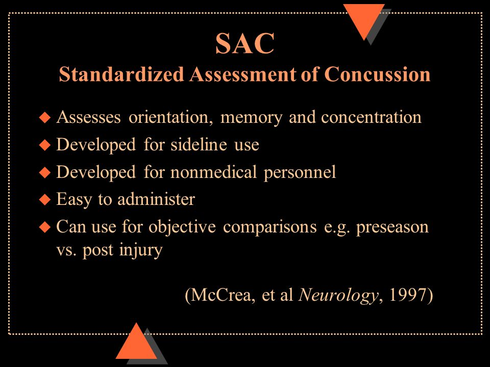 SAC Standardized Assessment of Concussion u Assesses orientation, memory and concentration u Developed for sideline use u Developed for nonmedical personnel u Easy to administer u Can use for objective comparisons e.g.