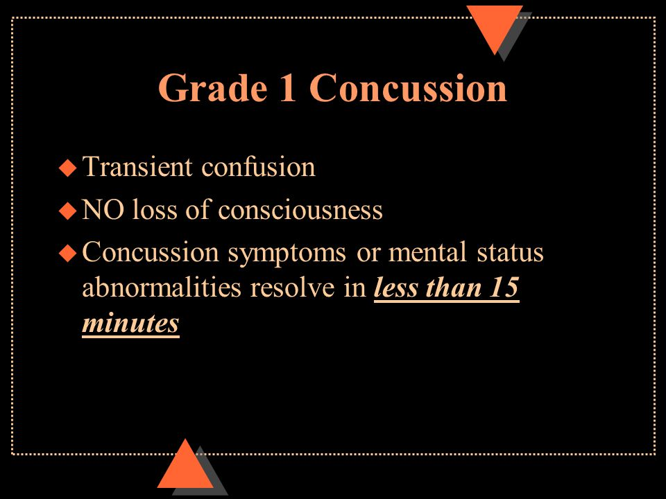 Grade 1 Concussion u Transient confusion u NO loss of consciousness u Concussion symptoms or mental status abnormalities resolve in less than 15 minut
