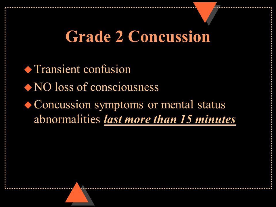 Grade 2 Concussion u Transient confusion u NO loss of consciousness u Concussion symptoms or mental status abnormalities last more than 15 minutes