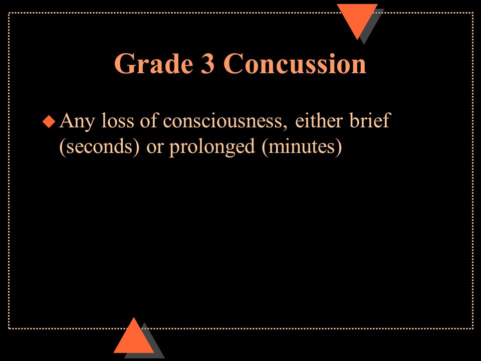 Grade 3 Concussion u Any loss of consciousness, either brief (seconds) or prolonged (minutes)