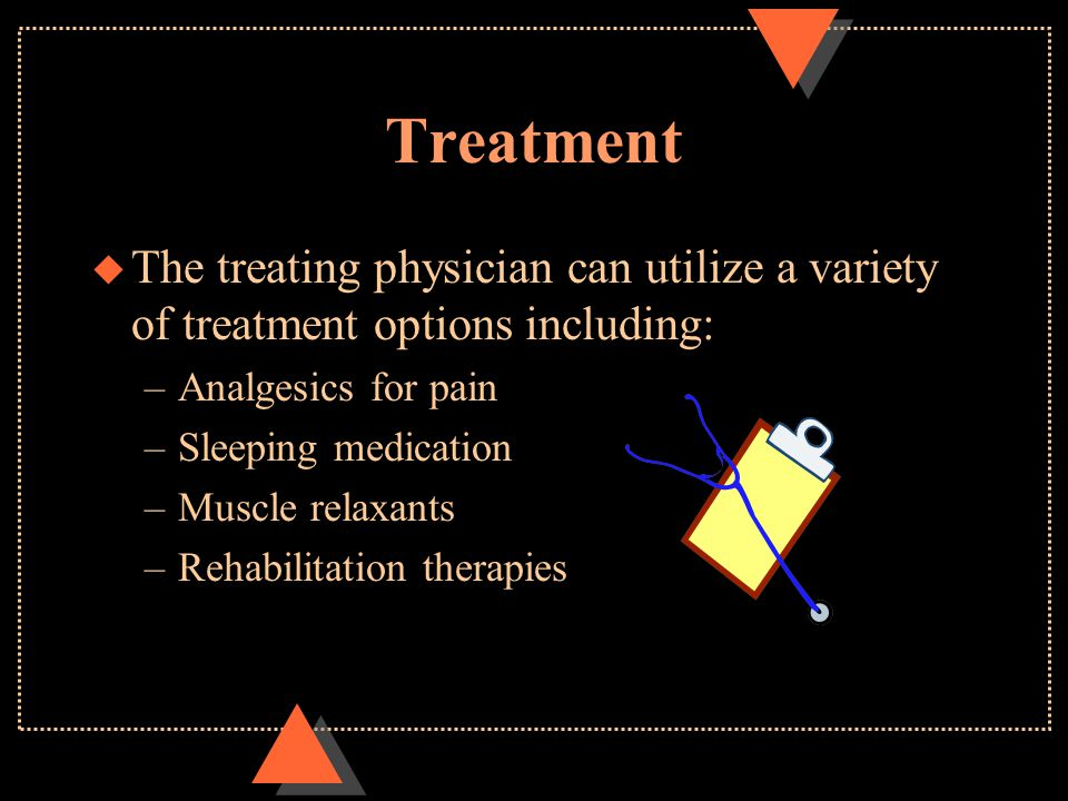 Treatment u The treating physician can utilize a variety of treatment options including: –Analgesics for pain –Sleeping medication –Muscle relaxants –