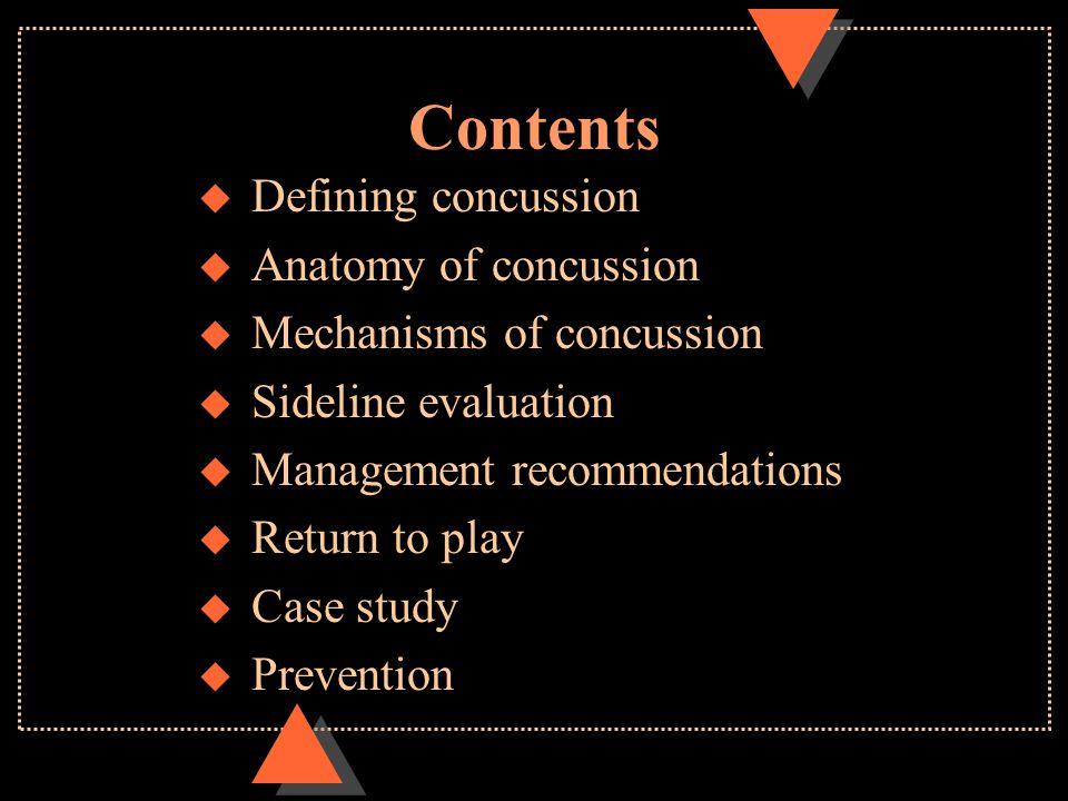 Contents u Defining concussion u Anatomy of concussion u Mechanisms of concussion u Sideline evaluation u Management recommendations u Return to play u Case study u Prevention