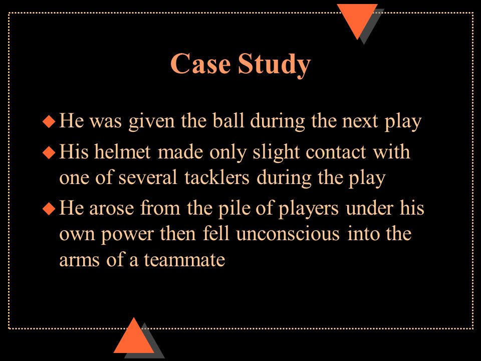 Case Study u He was given the ball during the next play u His helmet made only slight contact with one of several tacklers during the play u He arose from the pile of players under his own power then fell unconscious into the arms of a teammate