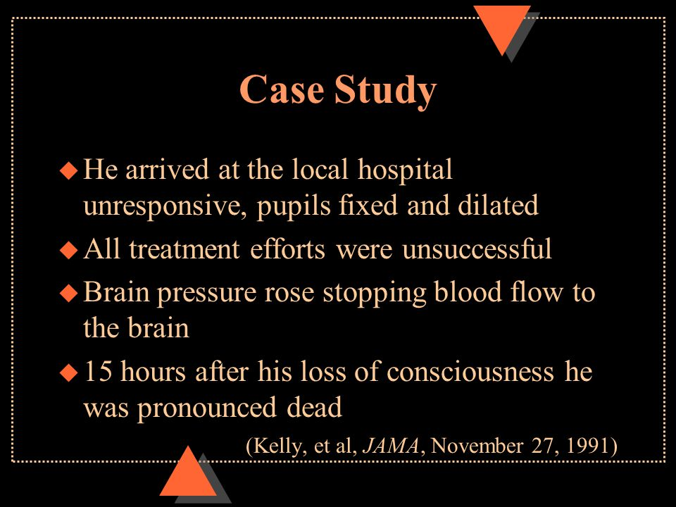 Case Study u He arrived at the local hospital unresponsive, pupils fixed and dilated u All treatment efforts were unsuccessful u Brain pressure rose stopping blood flow to the brain u 15 hours after his loss of consciousness he was pronounced dead (Kelly, et al, JAMA, November 27, 1991)
