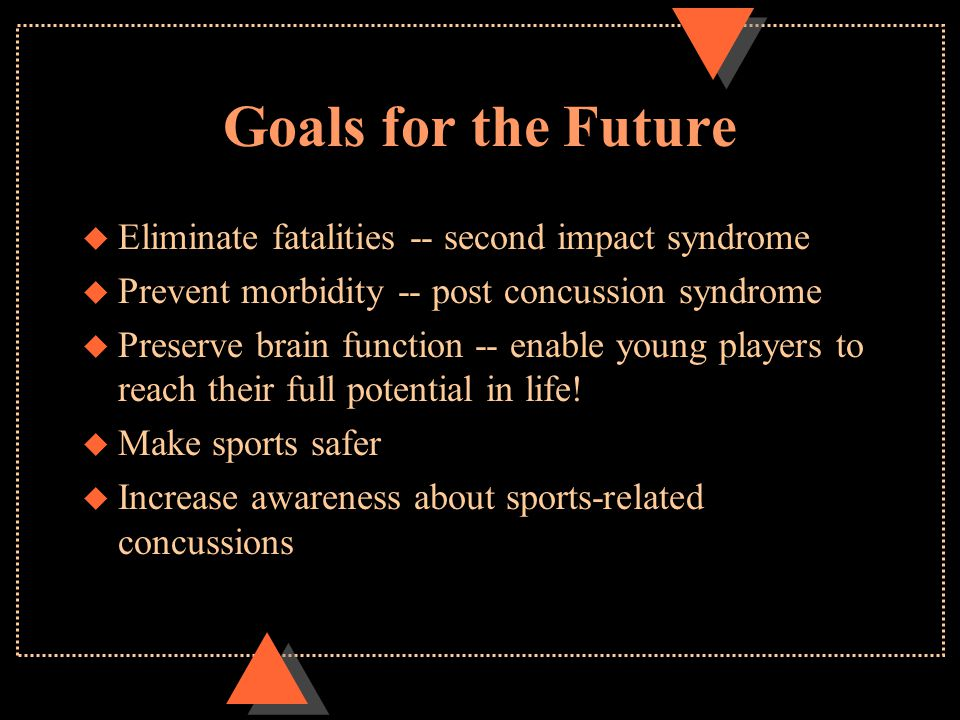 Goals for the Future u Eliminate fatalities -- second impact syndrome u Prevent morbidity -- post concussion syndrome u Preserve brain function -- ena