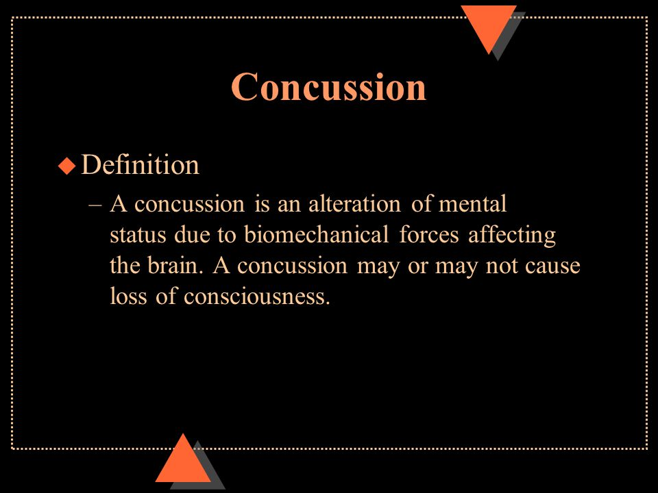 Concussion u Definition –A concussion is an alteration of mental status due to biomechanical forces affecting the brain.