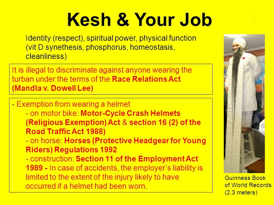 Kesh & Your Job Identity (respect), spiritual power, physical function (vit D synethesis, phosphorus, homeostasis, cleanliness) It is illegal to discriminate against anyone wearing the turban under the terms of the Race Relations Act (Mandla v.