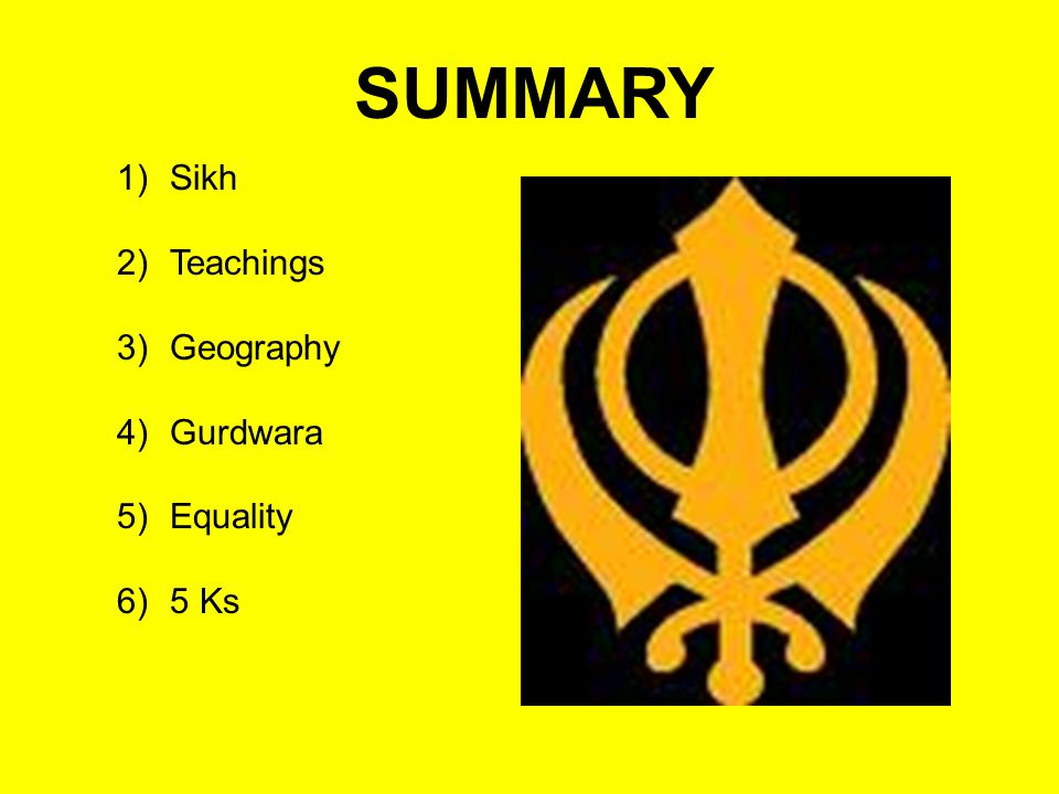 SUMMARY 1)Sikh 2)Teachings 3)Geography 4)Gurdwara 5)Equality 6)5 Ks