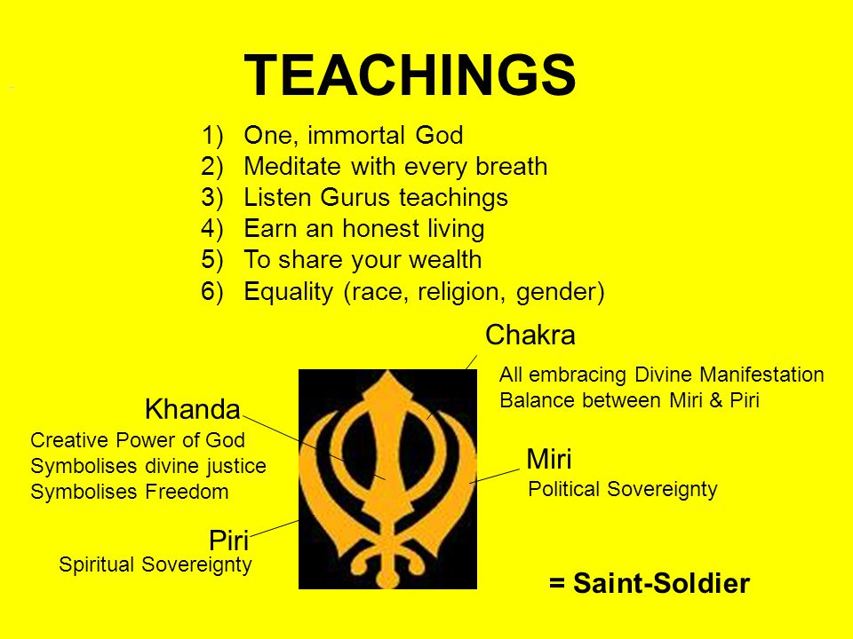TEACHINGS 1)One, immortal God 2)Meditate with every breath 3)Listen Gurus teachings 4)Earn an honest living 5)To share your wealth 6)Equality (race, religion, gender) TEACHINGSTEACHINGS Khanda Chakra Miri Piri Spiritual Sovereignty Political Sovereignty All embracing Divine Manifestation Balance between Miri & Piri Creative Power of God Symbolises divine justice Symbolises Freedom = Saint-Soldier