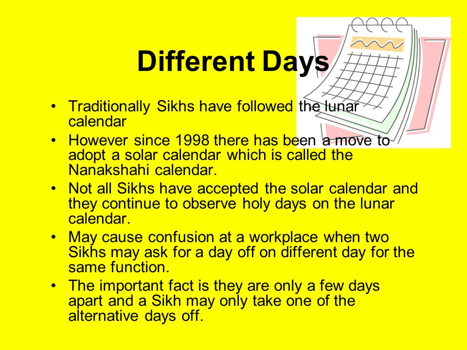 Different Days Traditionally Sikhs have followed the lunar calendar However since 1998 there has been a move to adopt a solar calendar which is called the Nanakshahi calendar.