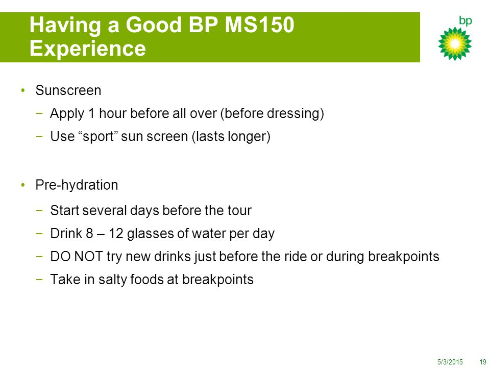 5/3/201519 Having a Good BP MS150 Experience Sunscreen −Apply 1 hour before all over (before dressing) −Use sport sun screen (lasts longer) Pre-hydration −Start several days before the tour −Drink 8 – 12 glasses of water per day −DO NOT try new drinks just before the ride or during breakpoints −Take in salty foods at breakpoints